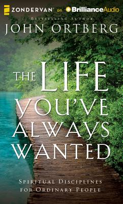 The Life You've Always Wanted: Spiritual Disciplines for Ordinary People, Ortberg, John