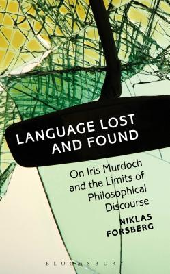 Language Lost and Found: On Iris Murdoch and the Limits of Philosophical Discourse, Forsberg, Niklas