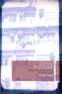 Sonic Rupture: A Practice-led Approach to Urban Soundscape Design, Lacey, Jordan