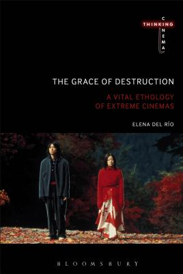 Image for The Grace of Destruction: A Vital Ethology of Extreme Cinemas (Thinking Cinema)