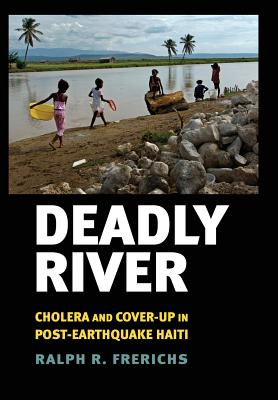 Image for Deadly River: Cholera and Cover-up in Post-Earthquake Haiti (The Culture and Politics of Health Care Work)