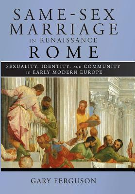 Image for Same-Sex Marriage in Renaissance Rome: Sexuality, Identity, and Community in Early Modern Europe