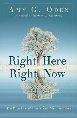 Right Here Right Now: The Practice of Christian Mindfulness, Amy G. Oden