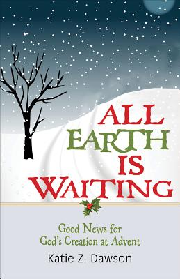 All Earth Is Waiting: Good News for God's Creation at Advent, Dawson, Katie Z.