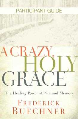 Image for A Crazy, Holy Grace Participant Guide: The Healing Power of Pain and Memory