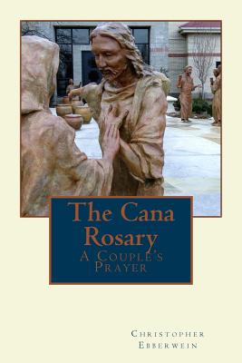 The Cana Rosary: A Couple's Prayer, Christopher A. Ebberwein