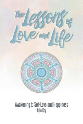 The Lessons of Love and Life: Awakening to Self-Love and Happiness, Kay, Julie