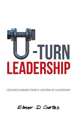 U-Turn Leadership: Lessons Learned from a Lifetime of Leadership, Gates, Elmer D.