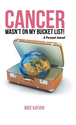 Cancer Wasn't on My Bucket List! a Personal Journal, Bree Kayson