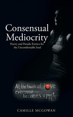 Consensual Mediocrity: Poetry and Pseudo Erotica for the Uncomfortable Soul, Mcgowan, Camille