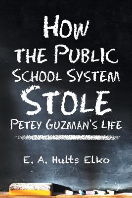 How the Public School System Stole Petey Guzman's Life, Elko, E. A. Hults