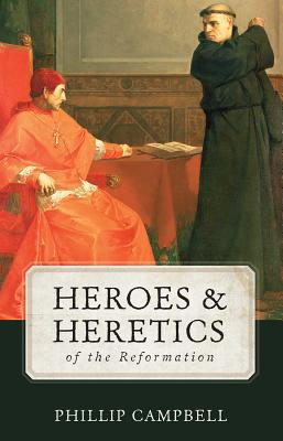Heroes & Heretics: of the Reformation, Phillip Campbell