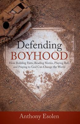 Image for Defending Boyhood: How Building Forts, Reading Stories, Playing Ball, and Praying to God Can Change the World