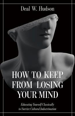 Image for How to Keep From Losing Your Mind: Educating Yourself Classically to Resist Cultural Indoctrination