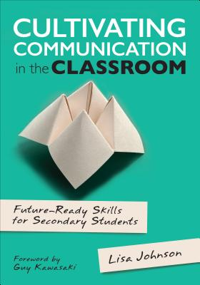 Cultivating Communication in the Classroom: Future-Ready Skills for Secondary Students (Corwin Teaching Essentials), Johnson, Lisa Ann
