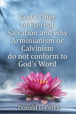 God's Offer of Eternal Salvation and why Arminianism or Calvinism do not conform to God's Word, Perry, Donald L.