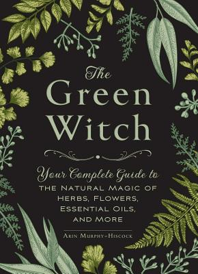 Image for The Green Witch: Your Complete Guide to the Natural Magic of Herbs, Flowers, Essential Oils, and More