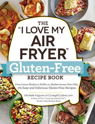 Image for The 'I Love My Air Fryer' Gluten-Free Recipe Book: From Lemon Blueberry Muffins to Mediterranean Short Ribs, 175 Easy and Delicious Gluten-Free Recipes ('I Love My' Series)