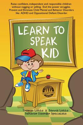 Image for Learn to Speak Kid: Raise confident, independent and responsible children without nagging or yelling. End the power struggles. Prevent and Eliminate ... to ADHD and Oppositional Defiant Disorder.