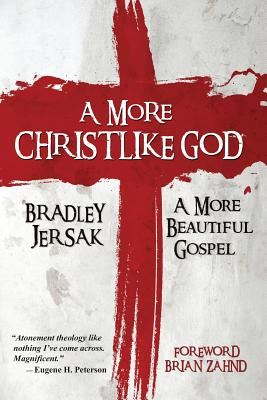 A More Christlike God: A More Beautiful Gospel, Bradley Jersak