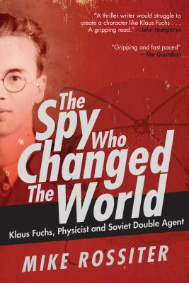 Image for The Spy Who Changed the World: Klaus Fuchs, Physicist and Soviet Double Agent