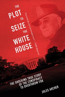 Image for The Plot to Seize the White House: The Shocking TRUE Story of the Conspiracy to Overthrow F.D.R.