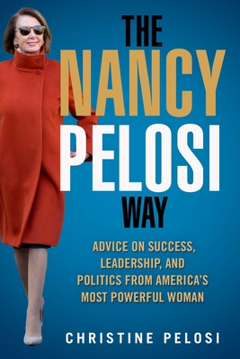 Image for The Nancy Pelosi Way: Advice on Success, Leadership, and Politics from America's Most Powerful Woman (Women in Power)