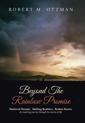 Beyond The Rainbow Promise: Shattered Dreams. Shifting Realities. Broken Hearts. An inspiring journey through the storms of life., Ottman, Robert M.