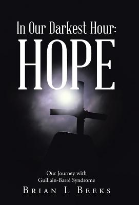 In Our Darkest Hour: Hope: Our Journey with Guillain-Barr� Syndrome, Beeks, Brian L