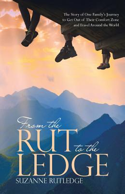From the Rut to the Ledge: The Story of One Family's Journey to Get Out of Their Comfort Zone and Travel Around the World, Rutledge, Suzanne