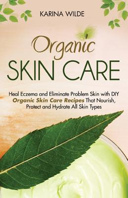 Image for Organic Skin Care: Heal Eczema and Eliminate Problem Skin with DIY Organic Skin Care Recipes That Nourish, Protect and Hydrate All Skin Types