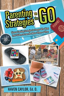 Parenting Strategies on the Go: Diverse Teaching Strategies for Parents Who Want Their Children to Learn No Matter Where or When, Caylor Ed., Haven