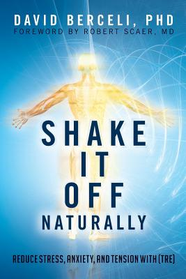 Image for Shake It Off Naturally: Reduce Stress, Anxiety, and Tension with [TRE]
