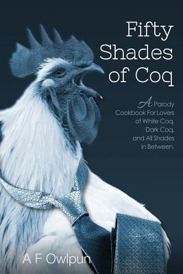 Image for 50 Shades of Coq: A Parody Cookbook For Lovers of White Coq, Dark Coq, and All Shades Between.