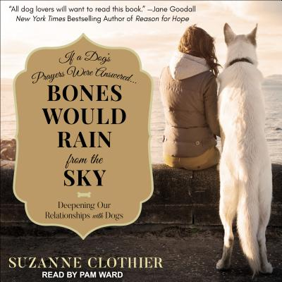 Bones Would Rain from the Sky: Deepening Our Relationships with Dogs, Clothier, Suzanne