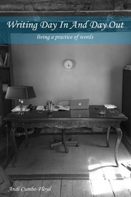 Writing Day In and Day Out: Living a Practice of Words, Andi Cumbo-Floyd