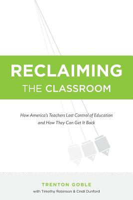Image for Reclaiming the Classroom: How America's Teachers Lost Control of Education and How They Can Get It Back