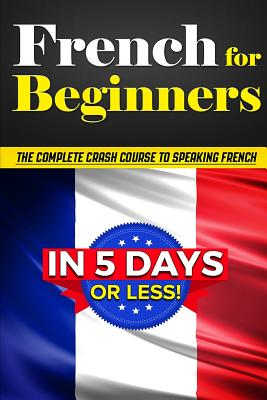 Image for FRENCH FOR BEGINNERS THE COMPLETE CRASH COURSE TO SPEAKING FRENCH IN 5 DAYS OR LESS
