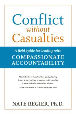 Conflict without Casualties: A Field Guide for Leading with Compassionate Accountability, Regier Ph.D., Nate