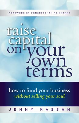 Raise Capital on Your Own Terms: How to Fund Your Business without Selling Your Soul, Kassan, Jenny