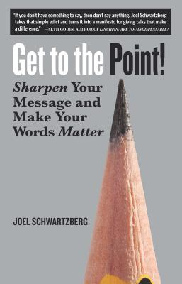 Get to the Point!: Sharpen Your Message and Make Your Words Matter, Schwartzberg, Joel