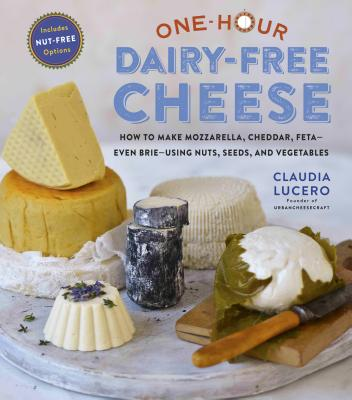 ONE-HOUR DAIRY-FREE CHEESE: MAKE MOZZARELLA, CHEDDAR, FETA, AND BRIE-STYLE CHEESES—USING NUTS, SEEDS