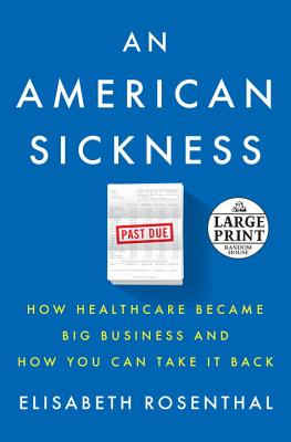 An American Sickness: How Healthcare Became Big Business and How You Can Take It Back (Random House Large Print), Rosenthal, Elisabeth