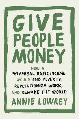 Image for Give People Money: How a Universal Basic Income Would End Poverty, Revolutionize Work, and Remake the World