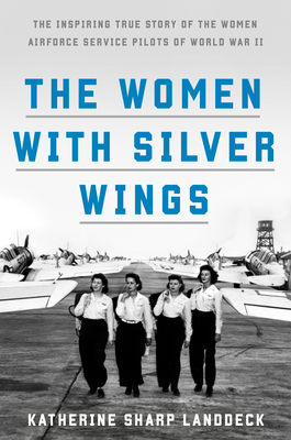Image for WOMEN WITH SILVER WINGS: THE INSPIRING TRUE STORY OF THE WOMEN AIRFORCE SERVICE PILOTS OF WORLD WAR