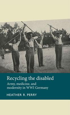Recycling the disabled: Army, medicine, and modernity in WWI Germany (Disability History MUP), Perry, Heather R.