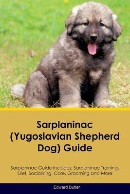 Sarplaninac Guide Sarplaninac Guide Includes: Sarplaninac Training, Diet, Socializing, Care, Grooming, Breeding and More, Butler, Edward