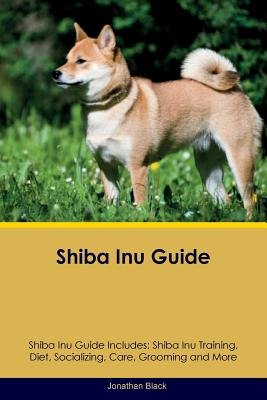 Image for Shiba Inu Guide Shiba Inu Guide Includes: Shiba Inu Training, Diet, Socializing, Care, Grooming, Breeding and More