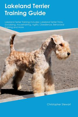 Lakeland Terrier Training Guide Lakeland Terrier Training Includes: Lakeland Terrier Tricks, Socializing, Housetraining, Agility, Obedience, Behavioral Training and More, Stewart, Christopher
