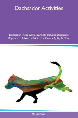 Dachsador Activities Dachsador Tricks, Games & Agility Includes: Dachsador Beginner to Advanced Tricks, Fun Games, Agility & More, Gray, Michael